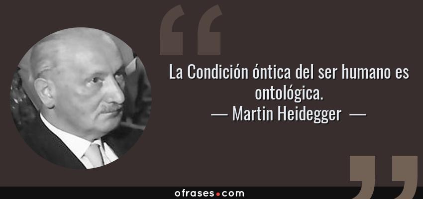 Frases de Martin Heidegger  - La Condición óntica del ser humano es ontológica.