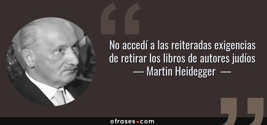 Frases de Martin Heidegger  - No accedí a las reiteradas exigencias de retirar los libros de autores judíos