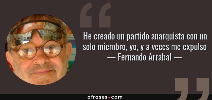 Frases de Fernando Arrabal - He creado un partido anarquista con un solo miembro, yo, y a veces me expulso