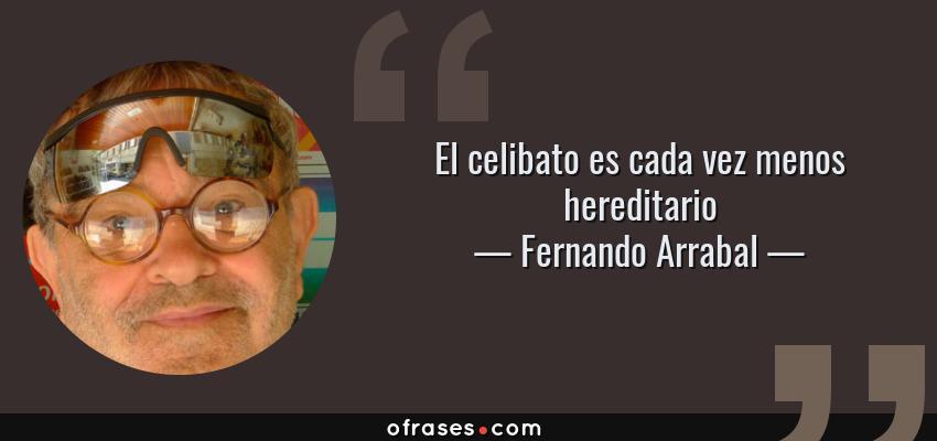 Frases de Fernando Arrabal - El celibato es cada vez menos hereditario