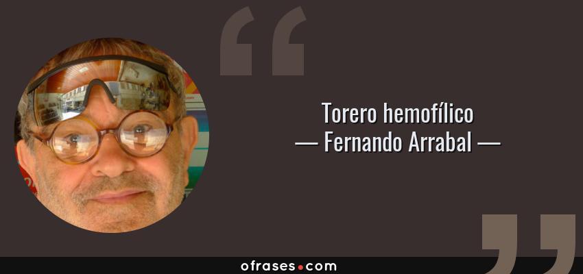 Frases de Fernando Arrabal - Torero hemofílico