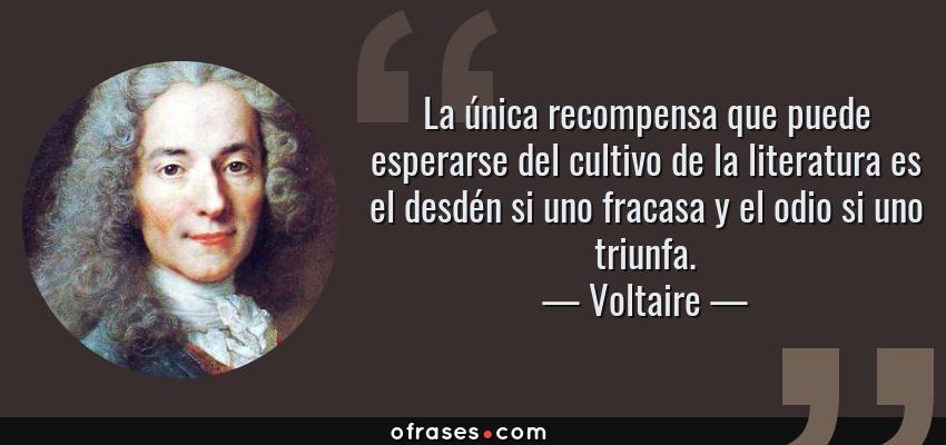 Frases de Voltaire - La única recompensa que puede esperarse del cultivo de la literatura es el desdén si uno fracasa y el odio si uno triunfa.