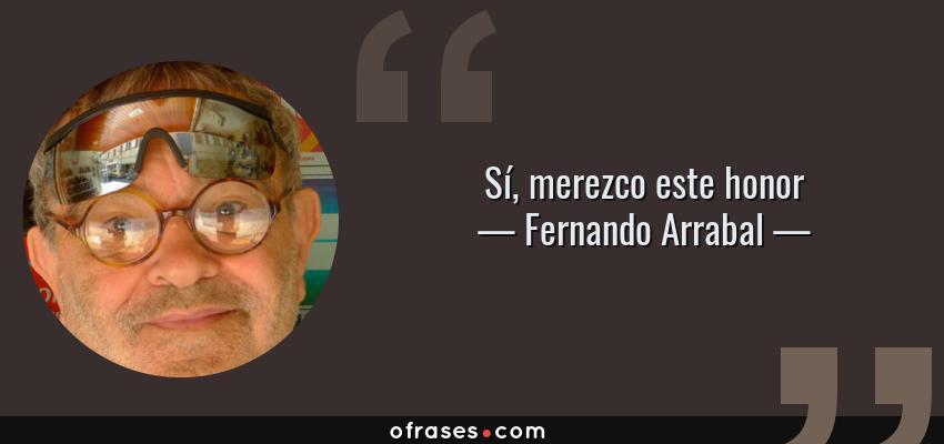 Frases de Fernando Arrabal - Sí, merezco este honor