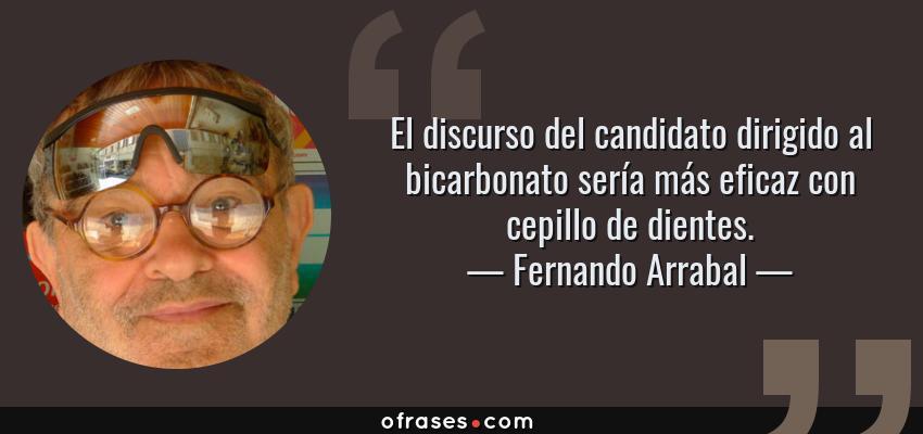 Frases de Fernando Arrabal - El discurso del candidato dirigido al bicarbonato sería más eficaz con cepillo de dientes.