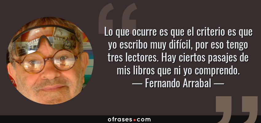 Frases de Fernando Arrabal - Lo que ocurre es que el criterio es que yo escribo muy difícil, por eso tengo tres lectores. Hay ciertos pasajes de mis libros que ni yo comprendo.