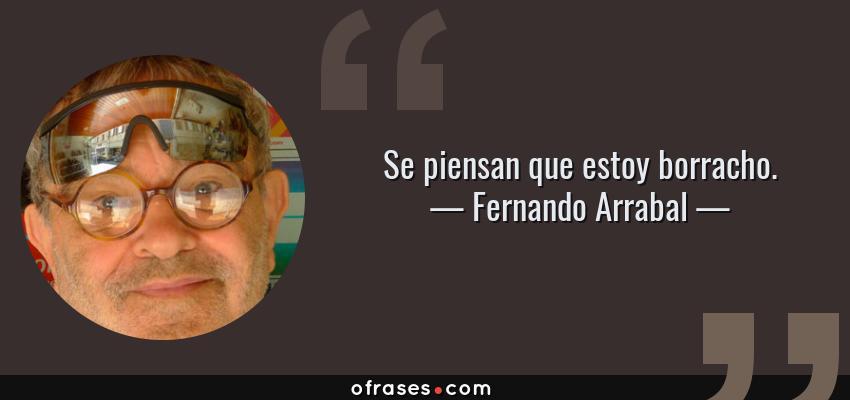 Frases de Fernando Arrabal - Se piensan que estoy borracho.