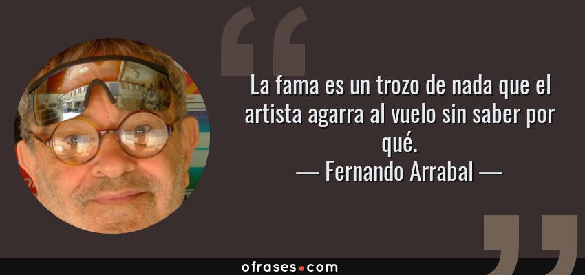 Frases de Fernando Arrabal - La fama es un trozo de nada que el artista agarra al vuelo sin saber por qué.