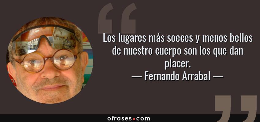 Frases de Fernando Arrabal - Los lugares más soeces y menos bellos de nuestro cuerpo son los que dan placer.