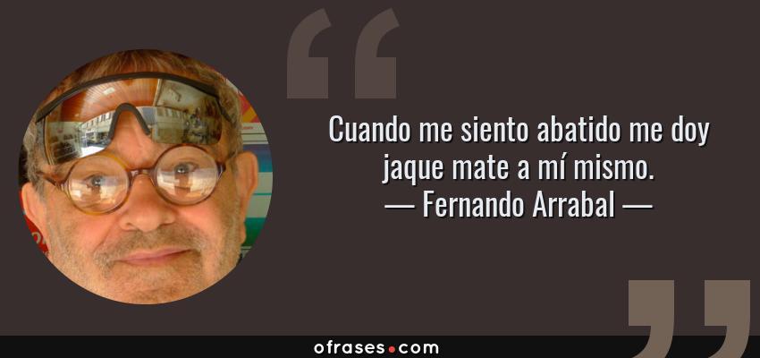 Frases de Fernando Arrabal - Cuando me siento abatido me doy jaque mate a mí mismo.