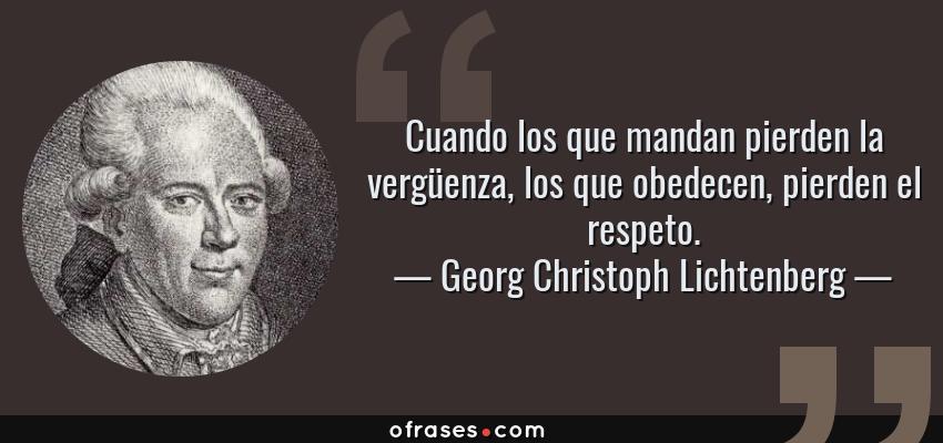 Frases de Georg Christoph Lichtenberg - Cuando los que mandan pierden la vergüenza, los que obedecen, pierden el respeto.