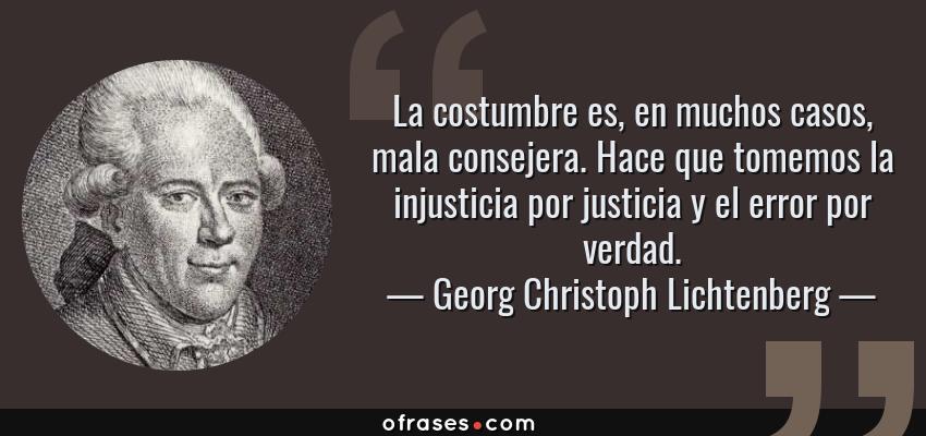 Frases de Georg Christoph Lichtenberg - La costumbre es, en muchos casos, mala consejera. Hace que tomemos la injusticia por justicia y el error por verdad.