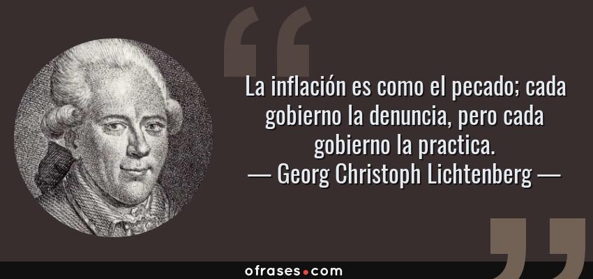 Frases de Georg Christoph Lichtenberg - La inflación es como el pecado; cada gobierno la denuncia, pero cada gobierno la practica.