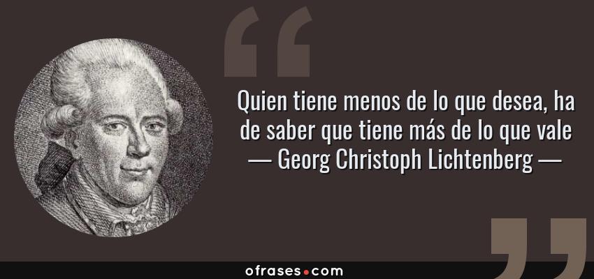 Frases de Georg Christoph Lichtenberg - Quien tiene menos de lo que desea, ha de saber que tiene más de lo que vale