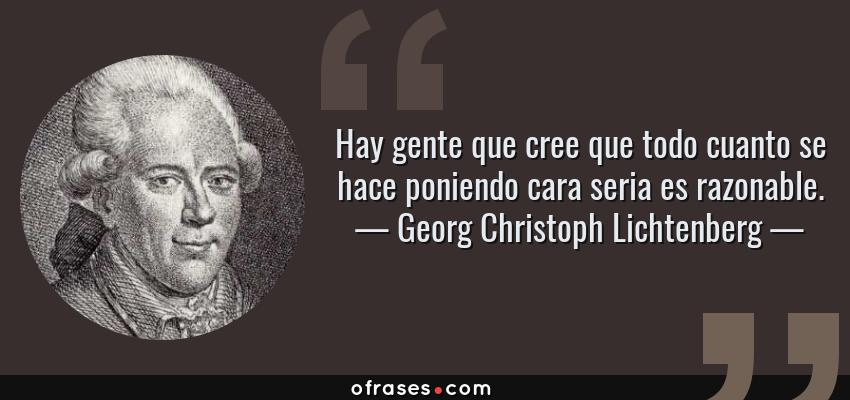 Frases de Georg Christoph Lichtenberg - Hay gente que cree que todo cuanto se hace poniendo cara seria es razonable.