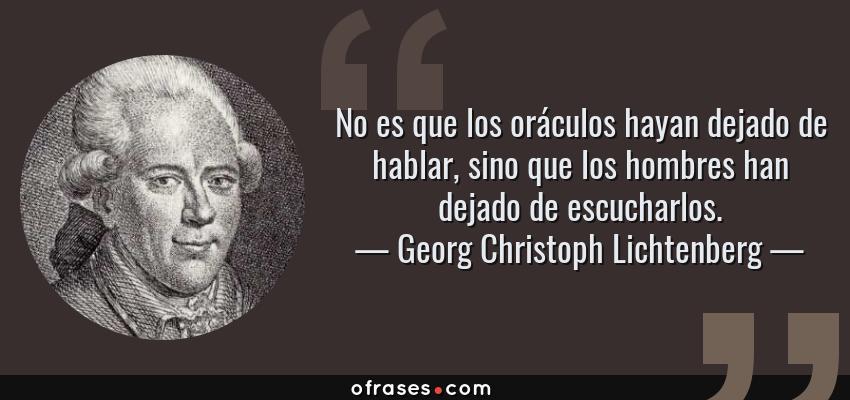 Frases de Georg Christoph Lichtenberg - No es que los oráculos hayan dejado de hablar, sino que los hombres han dejado de escucharlos.
