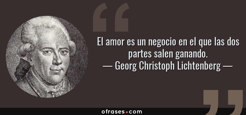 Frases de Georg Christoph Lichtenberg - El amor es un negocio en el que las dos partes salen ganando.