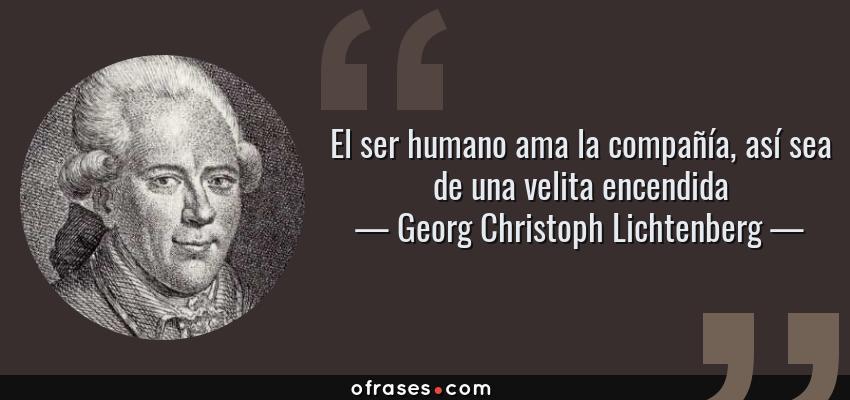 Frases de Georg Christoph Lichtenberg - El ser humano ama la compañía, así sea de una velita encendida