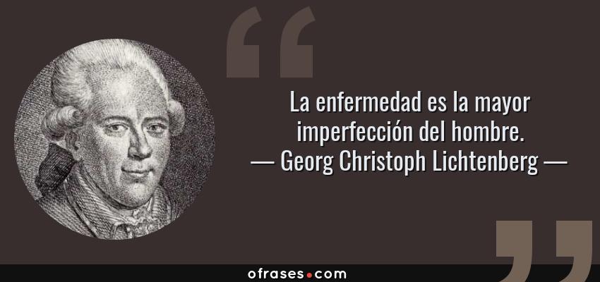 Frases de Georg Christoph Lichtenberg - La enfermedad es la mayor imperfección del hombre.