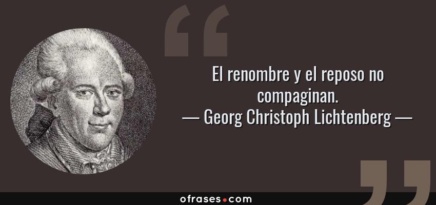 Frases de Georg Christoph Lichtenberg - El renombre y el reposo no compaginan.