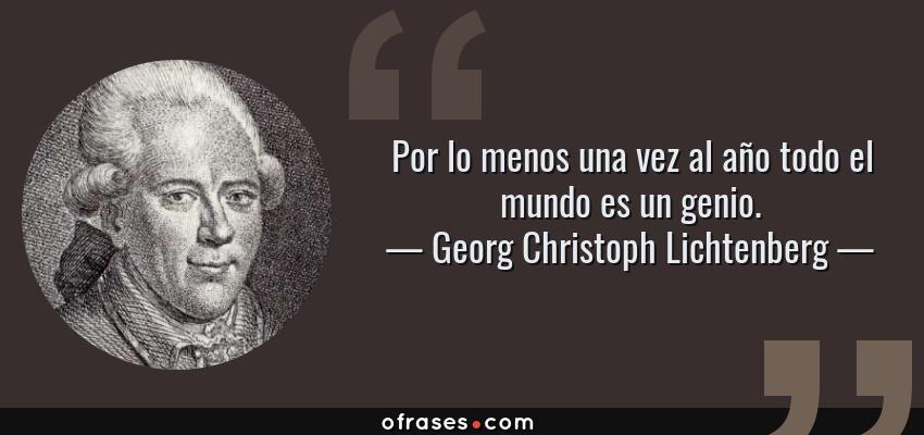 Frases de Georg Christoph Lichtenberg - Por lo menos una vez al año todo el mundo es un genio.