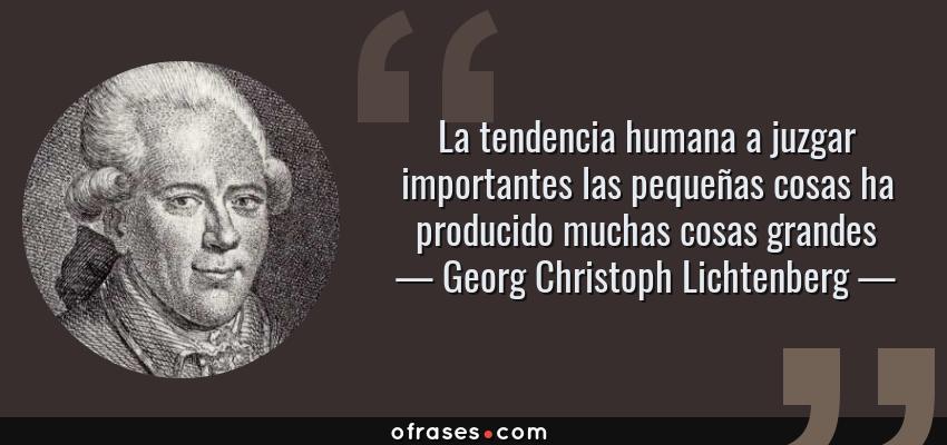 Frases de Georg Christoph Lichtenberg - La tendencia humana a juzgar importantes las pequeñas cosas ha producido muchas cosas grandes