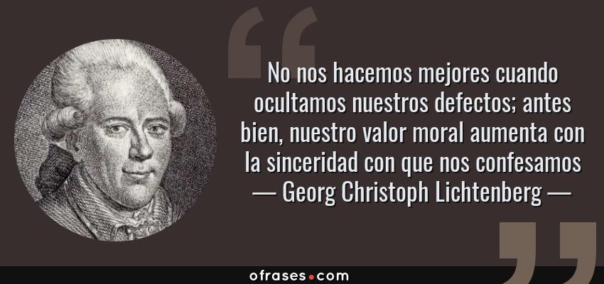 Frases de Georg Christoph Lichtenberg - No nos hacemos mejores cuando ocultamos nuestros defectos; antes bien, nuestro valor moral aumenta con la sinceridad con que nos confesamos