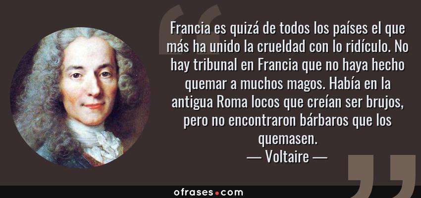 Frases de Voltaire - Francia es quizá de todos los países el que más ha unido la crueldad con lo ridículo. No hay tribunal en Francia que no haya hecho quemar a muchos magos. Había en la antigua Roma locos que creían ser brujos, pero no encontraron bárbaros que los quemasen.