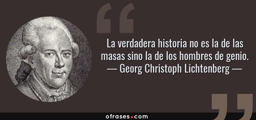Frases de Georg Christoph Lichtenberg - La verdadera historia no es la de las masas sino la de los hombres de genio.