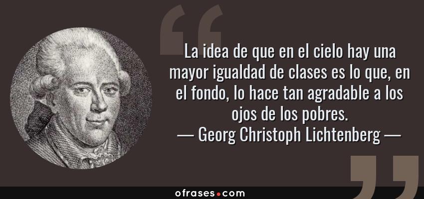 Frases de Georg Christoph Lichtenberg - La idea de que en el cielo hay una mayor igualdad de clases es lo que, en el fondo, lo hace tan agradable a los ojos de los pobres.
