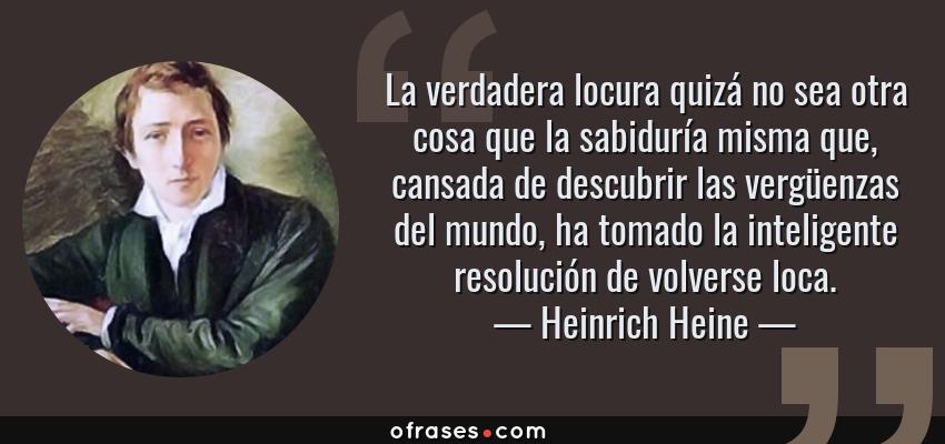Frases de Heinrich Heine - La verdadera locura quizá no sea otra cosa que la sabiduría misma que, cansada de descubrir las vergüenzas del mundo, ha tomado la inteligente resolución de volverse loca.