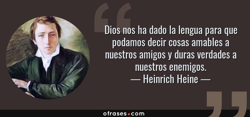 Frases de Heinrich Heine - Dios nos ha dado la lengua para que podamos decir cosas amables a nuestros amigos y duras verdades a nuestros enemigos.