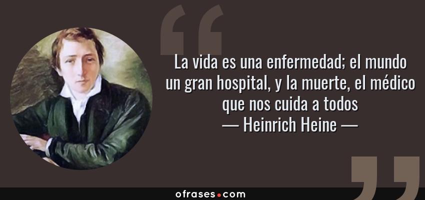 Frases de Heinrich Heine - La vida es una enfermedad; el mundo un gran hospital, y la muerte, el médico que nos cuida a todos