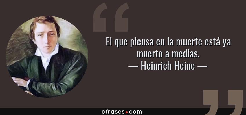 Frases de Heinrich Heine - El que piensa en la muerte está ya muerto a medias.