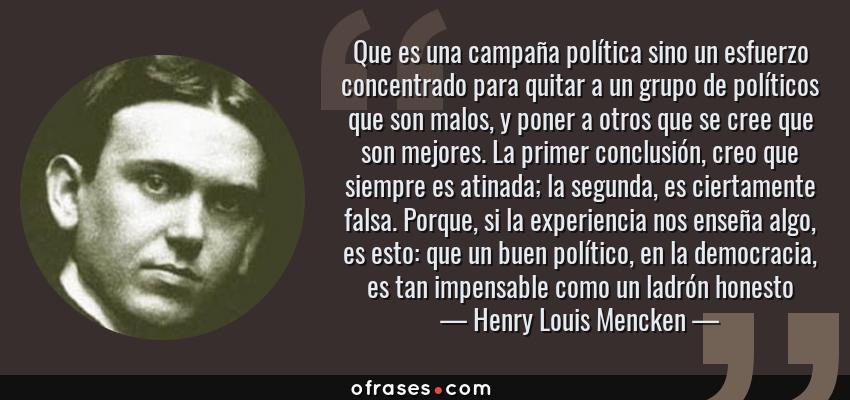 Frases de Henry Louis Mencken - Que es una campaña política sino un esfuerzo concentrado para quitar a un grupo de políticos que son malos, y poner a otros que se cree que son mejores. La primer conclusión, creo que siempre es atinada; la segunda, es ciertamente falsa. Porque, si la experiencia nos enseña algo, es esto: que un buen político, en la democracia, es tan impensable como un ladrón honesto