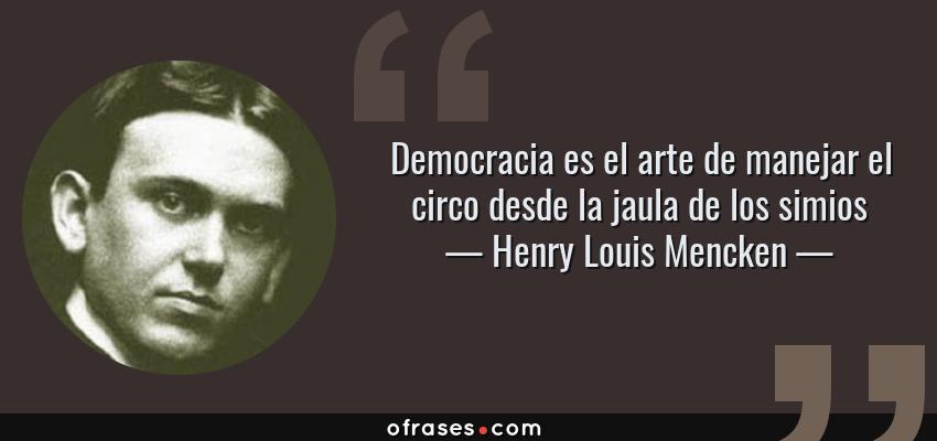 Frases de Henry Louis Mencken - Democracia es el arte de manejar el circo desde la jaula de los simios