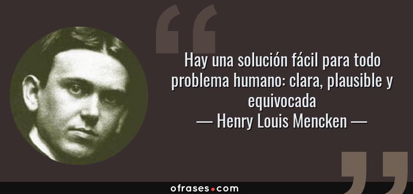 Frases de Henry Louis Mencken - Hay una solución fácil para todo problema humano: clara, plausible y equivocada