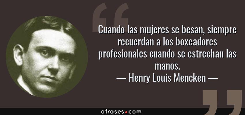 Frases de Henry Louis Mencken - Cuando las mujeres se besan, siempre recuerdan a los boxeadores profesionales cuando se estrechan las manos.