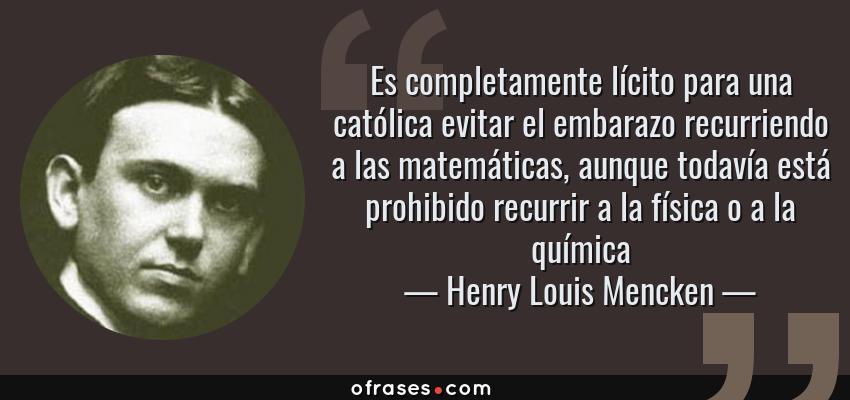 Frases de Henry Louis Mencken - Es completamente lícito para una católica evitar el embarazo recurriendo a las matemáticas, aunque todavía está prohibido recurrir a la física o a la química