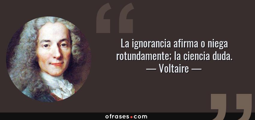 Frases de Voltaire - La ignorancia afirma o niega rotundamente; la ciencia duda.
