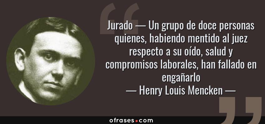 Frases de Henry Louis Mencken - Jurado — Un grupo de doce personas quienes, habiendo mentido al juez respecto a su oído, salud y compromisos laborales, han fallado en engañarlo