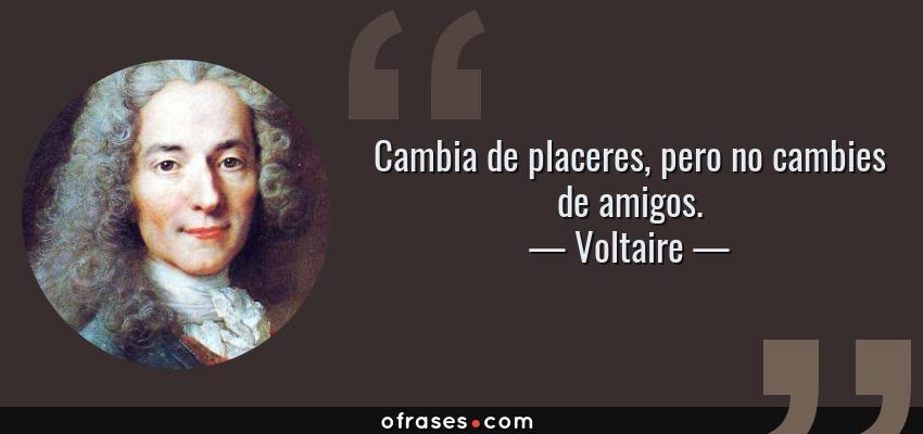 Frases de Voltaire - Cambia de placeres, pero no cambies de amigos.