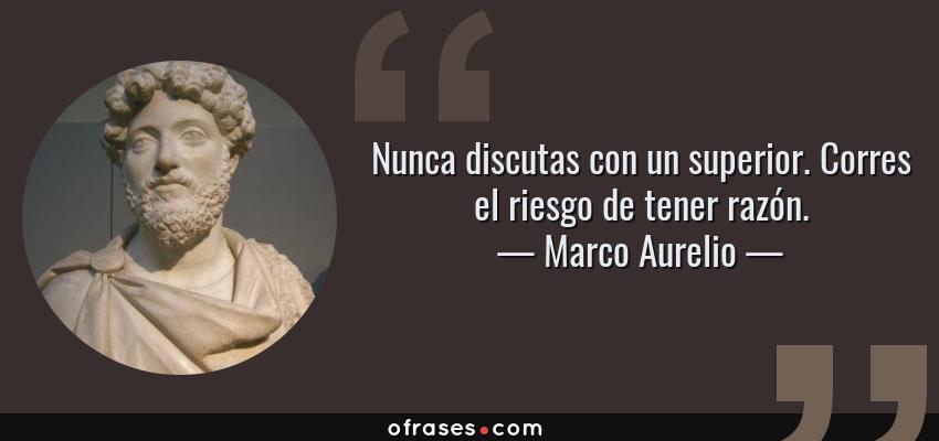 Frases de Marco Aurelio - Nunca discutas con un superior. Corres el riesgo de tener razón.