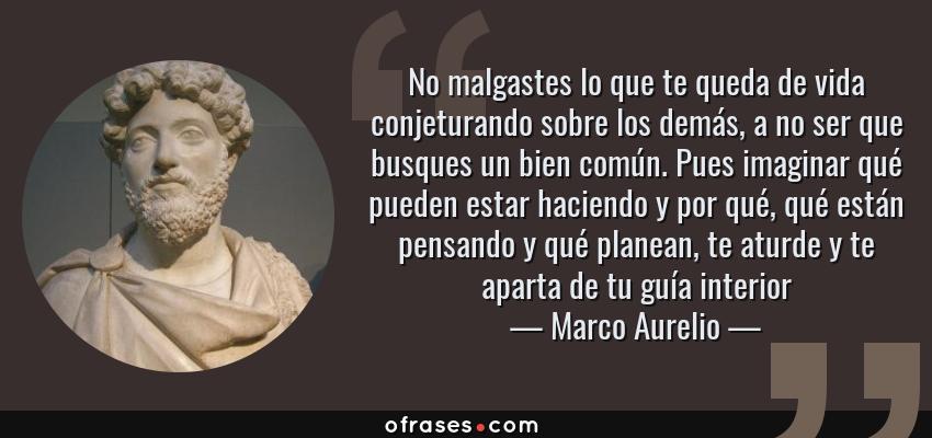 Frases de Marco Aurelio - No malgastes lo que te queda de vida conjeturando sobre los demás, a no ser que busques un bien común. Pues imaginar qué pueden estar haciendo y por qué, qué están pensando y qué planean, te aturde y te aparta de tu guía interior