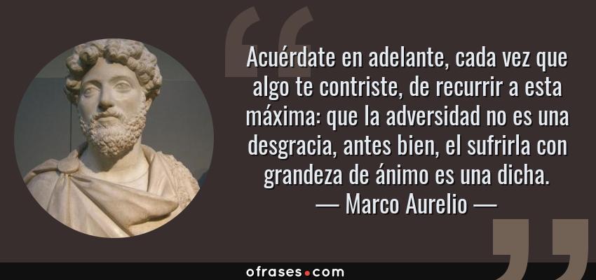Frases de Marco Aurelio - Acuérdate en adelante, cada vez que algo te contriste, de recurrir a esta máxima: que la adversidad no es una desgracia, antes bien, el sufrirla con grandeza de ánimo es una dicha.