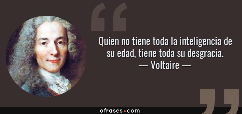 Frases de Voltaire - Quien no tiene toda la inteligencia de su edad, tiene toda su desgracia.