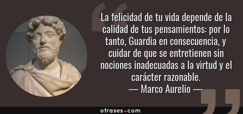 Frases de Marco Aurelio - La felicidad de tu vida depende de la calidad de tus pensamientos: por lo tanto, Guardia en consecuencia, y cuidar de que se entretienen sin nociones inadecuadas a la virtud y el carácter razonable.