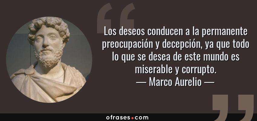 Frases de Marco Aurelio - Los deseos conducen a la permanente preocupación y decepción, ya que todo lo que se desea de este mundo es miserable y corrupto.