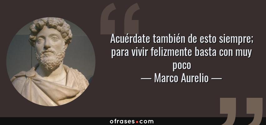 Frases de Marco Aurelio - Acuérdate también de esto siempre; para vivir felizmente basta con muy poco