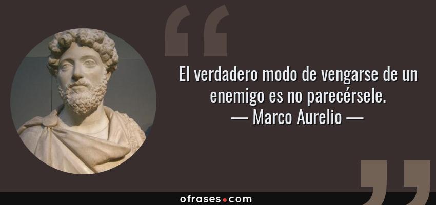 Frases de Marco Aurelio - El verdadero modo de vengarse de un enemigo es no parecérsele.