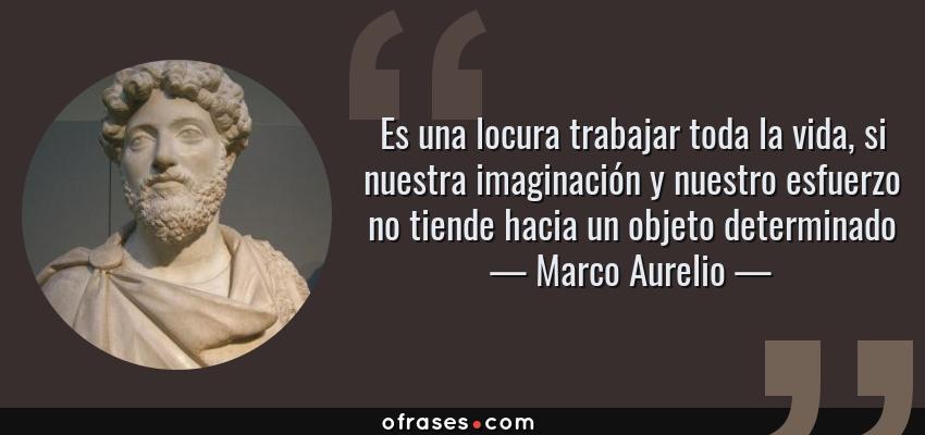 Frases de Marco Aurelio - Es una locura trabajar toda la vida, si nuestra imaginación y nuestro esfuerzo no tiende hacia un objeto determinado